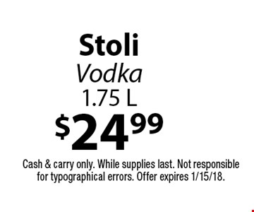 $24.99 Stoli Vodka 1.75 L. Cash & carry only. While supplies last. Not responsible for typographical errors. Offer expires 1/15/18.