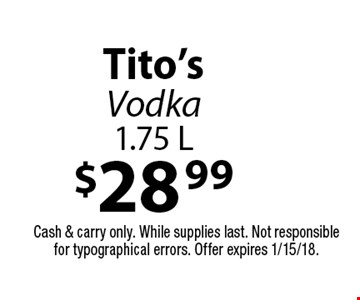$28.99 Tito's Vodka 1.75 L. Cash & carry only. While supplies last. Not responsible for typographical errors. Offer expires 1/15/18.