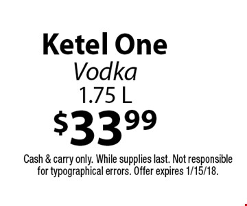 $33.99 Ketel One Vodka 1.75 L. Cash & carry only. While supplies last. Not responsible for typographical errors. Offer expires 1/15/18.