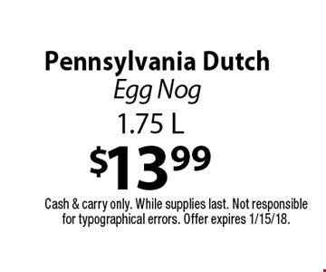 $13.99 Pennsylvania Dutch Egg Nog 1.75 L. Cash & carry only. While supplies last. Not responsible for typographical errors. Offer expires 1/15/18.