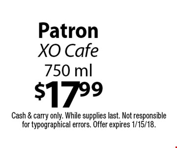 $17.99 PatronXO Cafe 750 ml. Cash & carry only. While supplies last. Not responsible for typographical errors. Offer expires 1/15/18.