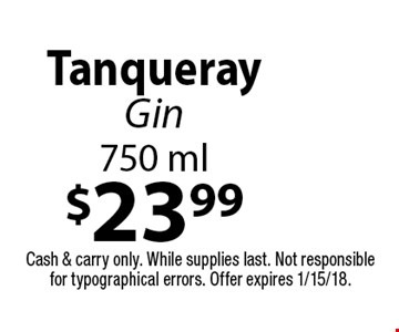 $23.99 Tanqueray Gin 750 ml. Cash & carry only. While supplies last. Not responsible for typographical errors. Offer expires 1/15/18.