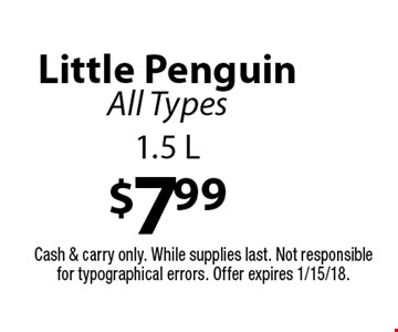 $7.99 Little Penguin. All Types 1.5 L. Cash & carry only. While supplies last. Not responsible for typographical errors. Offer expires 1/15/18.