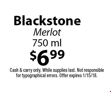 $6.99 Blackstone Merlot 750 ml. Cash & carry only. While supplies last. Not responsible for typographical errors. Offer expires 1/15/18.