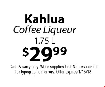 $29.99 Kahlua Coffee Liqueur 1.75 L. Cash & carry only. While supplies last. Not responsible for typographical errors. Offer expires 1/15/18.