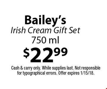 $22.99 Bailey's Irish Cream Gift Set 750 ml. Cash & carry only. While supplies last. Not responsible for typographical errors. Offer expires 1/15/18.