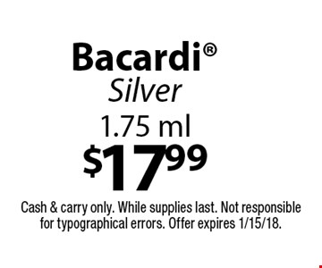 $17.99 Bacardi Silver 1.75 ml. Cash & carry only. While supplies last. Not responsible for typographical errors. Offer expires 1/15/18.