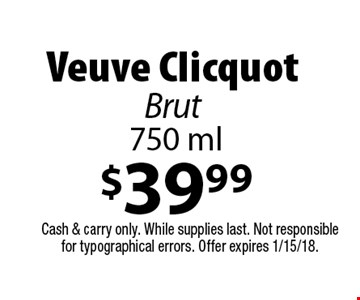 $39.99 Veuve Clicquot Brut 750 ml. Cash & carry only. While supplies last. Not responsible for typographical errors. Offer expires 1/15/18.