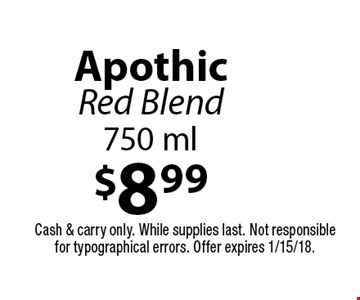 $8.99 Apothic Red Blend 750 ml. Cash & carry only. While supplies last. Not responsible for typographical errors. Offer expires 1/15/18.