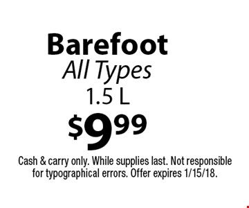 $9.99 Barefoot. All Types 1.5 L. Cash & carry only. While supplies last. Not responsible for typographical errors. Offer expires 1/15/18.