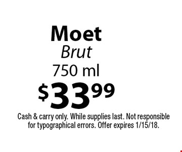 $33.99 Moet Brut 750 ml. Cash & carry only. While supplies last. Not responsible for typographical errors. Offer expires 1/15/18.
