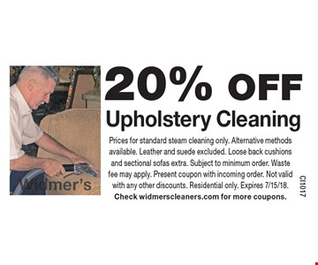 20% OFF Upholstery Cleaning. Prices for standard steam cleaning only. Alternative methods available. Leather and suede excluded. Loose back cushions and sectional sofas extra. Subject to minimum order. Waste fee may apply. Present coupon with incoming order. Not valid with any other discounts. Residential only. Expires 7/15/18. Check widmerscleaners.com for more coupons.