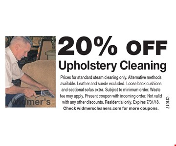 20% OFF Upholstery Cleaning. Prices for standard steam cleaning only. Alternative methods available. Leather and suede excluded. Loose back cushions and sectional sofas extra. Subject to minimum order. Waste fee may apply. Present coupon with incoming order. Not valid with any other discounts. Residential only. Expires 7/31/18. Check widmerscleaners.com for more coupons.