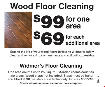 Wood Floor Cleaning. $99 for one area OR $69 for each additional area. Extend the life of your wood floors by letting Widmer's safely clean and remove dirt, contaminants and soil built-up residue. One area counts up to 250 sq. ft. Extended rooms count as two areas. Wood steps not included. Steps must be hand scrubbed at $8 per step. Residential only. Expires 10/15/18. Check widmerscleaners.com for more coupons.