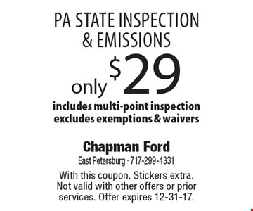 PA state inspection & emissions only $29. Includes multi-point inspection. Excludes exemptions & waivers. With this coupon. Stickers extra. Not valid with other offers or prior services. Offer expires 12-31-17.