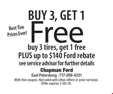 Buy 3, get 1 free. Buy 3 tires, get 1 free plus up to $140 Ford rebate. See service advisor for further details. With this coupon. Not valid with other offers or prior services. Offer expires 1-26-18.