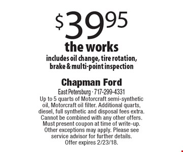 $39.95 the works includes oil change, tire rotation, brake & multi-point inspection . Up to 5 quarts of Motorcraft semi-synthetic oil, Motorcraft oil filter. Additional quarts, diesel, full synthetic and disposal fees extra. Cannot be combined with any other offers. Must present coupon at time of write-up. Other exceptions may apply. Please see service advisor for further details. Offer expires 2/23/18.