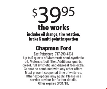$39.95 the works includes oil change, tire rotation, brake & multi-point inspection. Up to 5 quarts of Motorcraft semi-synthetic oil, Motorcraft oil filter. Additional quarts, diesel, full synthetic and disposal fees extra. Cannot be combined with any other offers. Must present coupon at time of write-up. Other exceptions may apply. Please see service advisor for further details. Offer expires 3/31/18.