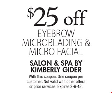 $25 off eyebrow microblading & micro facial. With this coupon. One coupon per customer. Not valid with other offers or prior services. Expires 3-9-18.