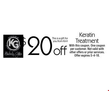 $20 off Keratin treatment. This is a gift for you from Kim! With this coupon. One coupon per customer. Not valid with other offers or prior services. Offer expires 5-4-18.