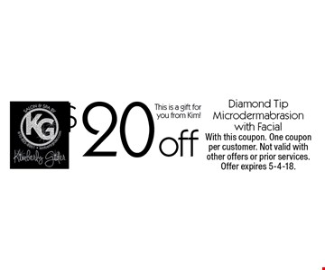 $20 off diamond tip Microdermabrasion with facial. This is a gift for you from Kim! With this coupon. One coupon per customer. Not valid with other offers or prior services. Offer expires 5-4-18.