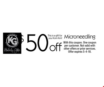 $50 off Microneedling. This is a gift for you from Kim! With this coupon. One coupon per customer. Not valid with other offers or prior services. Offer expires 5-4-18.