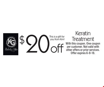 $20 off Keratin Treatment This is a gift for you from Kim!. With this coupon. One coupon per customer. Not valid with other offers or prior services. Offer expires 6-8-18.