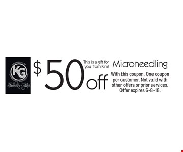 $50 off Microneedling This is a gift for you from Kim!. With this coupon. One coupon per customer. Not valid with other offers or prior services. Offer expires 6-8-18.