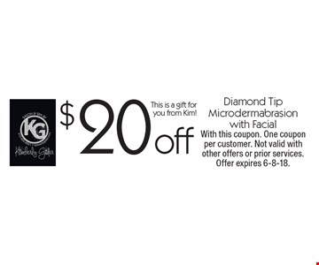 $20 off Diamond Tip Microdermabrasion with Facial This is a gift for you from Kim!. With this coupon. One coupon per customer. Not valid with other offers or prior services. Offer expires 6-8-18.