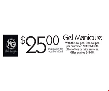 $25.00 Gel Manicure This is a gift for you from Kim!. With this coupon. One coupon per customer. Not valid with other offers or prior services. Offer expires 6-8-18.