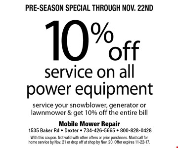 Pre-Season Special through Nov. 22nd. 10% off service on all power equipment. Service your snowblower, generator or lawnmower & get 10% off the entire bill. With this coupon. Not valid with other offers or prior purchases. Must call for home service by Nov. 21 or drop off at shop by Nov. 20. Offer expires 11-22-17.