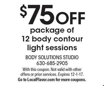 $75 off package of 12 body contour light sessions. With this coupon. Not valid with other offers or prior services. Expires 12-1-17. Go to LocalFlavor.com for more coupons.
