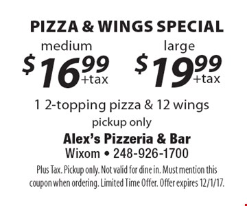 Pizza & Wings Special $16.99 +tax 1 2-topping pizza & 12 wings medium. $19.99 +tax 1 2-topping pizza & 12 wings large. Pickup only. Plus Tax. Pickup only. Not valid for dine in. Must mention this coupon when ordering. Limited Time Offer. Offer expires 12/1/17.