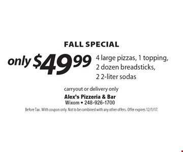 Fall Special only $49.99 4 large pizzas, 1 topping, 2 dozen breadsticks, 2 2-liter sodas. Carryout or delivery only. Before Tax. With coupon only. Not to be combined with any other offers. Offer expires 12/1/17.