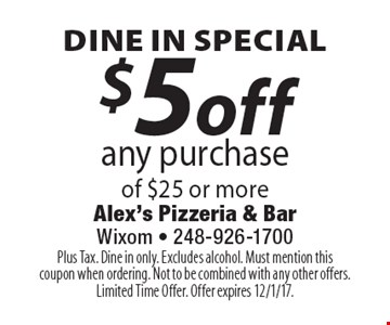 Dine In Special. $5 off any purchase of $25 or more. Plus Tax. Dine in only. Excludes alcohol. Must mention this coupon when ordering. Not to be combined with any other offers. Limited Time Offer. Offer expires 12/1/17.