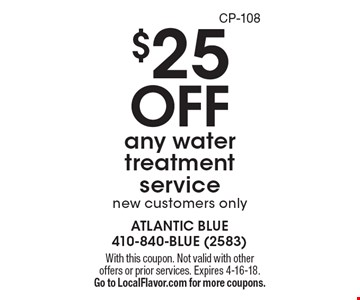 $25 OFF any water treatment service. New customers only. With this coupon. Not valid with other offers or prior services. Expires 4-16-18. Go to LocalFlavor.com for more coupons. CP-108