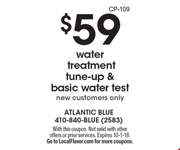 $59 water treatment tune-up & basic water test, new customers only. With this coupon. Not valid with other offers or prior services. Expires 10-1-18. Go to LocalFlavor.com for more coupons. CP-109
