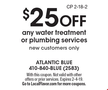 $25 OFF any water treatment or plumbing services. New customers only. With this coupon. Not valid with other offers or prior services. Expires 2-4-19. Go to LocalFlavor.com for more coupons.CP 2-18-2