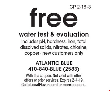 Free water test & evaluation. Includes pH, hardness, iron, total dissolved solids, nitrates, chlorine, copper. New customers only. With this coupon. Not valid with other offers or prior services. Expires 2-4-19. Go to LocalFlavor.com for more coupons.CP 2-18-3