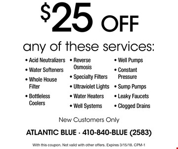 $25 off any of these services: Acid Neutralizers, Water Softeners, Whole House Filter, Bottleless Coolers, Reverse Osmosis, Specialty Filters, Ultraviolet Lights, Water Heaters, Well Systems, Well Pumps, Constant Pressure, Sump Pumps, Leaky Faucets and Clogged Drains. New Customers Only. With this coupon. Not valid with other offers. Expires 3/15/18. CPM-1