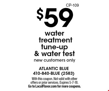 $59 water  treatment tune-up & water test, new customers only. With this coupon. Not valid with other offers or prior services. Expires 5-7-18. Go to LocalFlavor.com for more coupons.CP-109