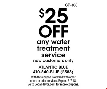$25 OFF any water treatment service, new customers only. With this coupon. Not valid with other offers or prior services. Expires 5-7-18. Go to LocalFlavor.com for more coupons.CP-108