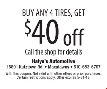 Buy any 4 tires, get $40 off. Call the shop for details. With this coupon. Not valid with other offers or prior purchases. Certain restrictions apply. Offer expires 5-31-18.