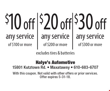 $10 off any service of $100 or more OR $20 off any service of $200 or more OR $30 off any service of $300 or more excludes tires & batteries. With this coupon. Not valid with other offers or prior services. Offer expires 5-31-18.