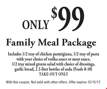 Only $99 Family Meal Package Includes 1/2 tray of chicken parmigiana, 1/2 tray of pasta with your choice of vodka sauce or meat sauce, 1/2 tray mixed greens salad with choice of dressings, garlic bread, 2 2-liter bottles of soda (Feeds 8-10) Take-Out Only. With this coupon. Not valid with other offers. Offer expires 12/15/17.