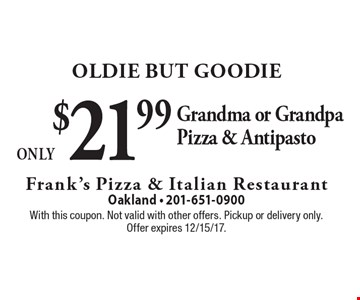 Oldie But Goodie Only $21.99 Grandma or Grandpa Pizza & Antipasto. With this coupon. Not valid with other offers. Pickup or delivery only. Offer expires 12/15/17.
