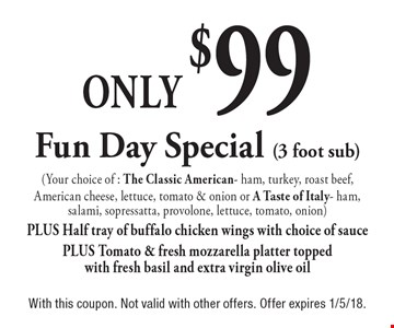Only $99 Fun Day Special (3 foot sub) (Your choice of : The Classic American- ham, turkey, roast beef, American cheese, lettuce, tomato & onion or A Taste of Italy- ham, salami, sopressatta, provolone, lettuce, tomato, onion)PLUS Half tray of buffalo chicken wings with choice of sauce PLUS Tomato & fresh mozzarella platter topped with fresh basil and extra virgin olive oil. With this coupon. Not valid with other offers. Offer expires 1/5/18.