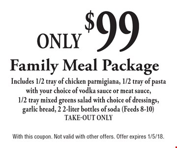Only $99 Family Meal Package Includes 1/2 tray of chicken parmigiana, 1/2 tray of pasta with your choice of vodka sauce or meat sauce, 1/2 tray mixed greens salad with choice of dressings, garlic bread, 2 2-liter bottles of soda (Feeds 8-10) Take-Out Only. With this coupon. Not valid with other offers. Offer expires 1/5/18.