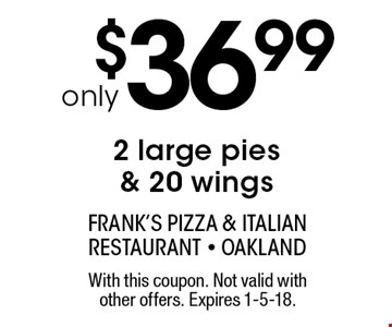 2 large pies & 20 wings only $36.99. With this coupon. Not valid with other offers. Expires 1-5-18.