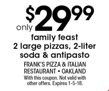 Family Feast - 2 large pizzas, 2-liter soda & antipasto only $29.99. With this coupon. Not valid with other offers. Expires 1-5-18.